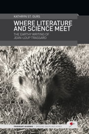 Where Literature and Science Meet: The Earthy Writing of Jean-Loup Trassard ebook by Kathryn St.Ours