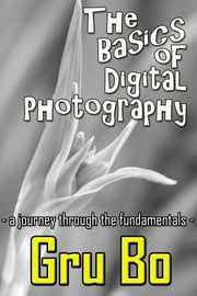 The Basics of Digital Photography: A Journey Through The Fundamentals ebook by Gru Bo