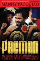 Pacman: My Story of Hope, Resilience, and Never-Say-Never Determination ebook by Pacquiao, Manny,James, Timothy