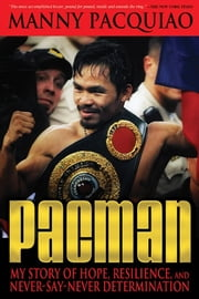 Pacman: My Story of Hope, Resilience, and Never-Say-Never Determination - My Story of Hope, Resilience, and Never-Say-Never Determination ebook by Pacquiao, Manny,James, Timothy