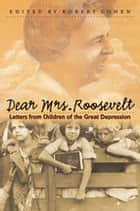 Dear Mrs. Roosevelt - Letters from Children of the Great Depression ebook by Robert Cohen