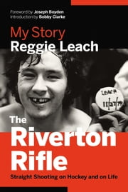 The Riverton Rifle - My Story—Straight Shooting on Hockey and on Life ebook by Reggie Leach