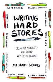Writing Hard Stories - Celebrated Memoirists Who Shaped Art from Trauma ebook by Melanie Brooks