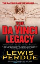 The Da Vinci Legacy - A Novel ebook by Lewis Perdue