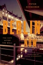 Berlin Now - The City After the Wall ebook by Peter Schneider, Sophie Schlondorff