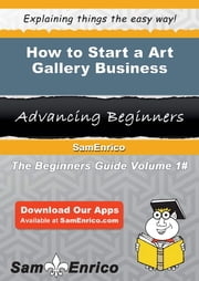 How to Start a Art Gallery Business ebook by Stephen Santiago,Sam Enrico