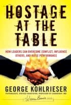 Hostage at the Table - How Leaders Can Overcome Conflict, Influence Others, and Raise Performance ebook by George Kohlrieser, Joe W. Forehand