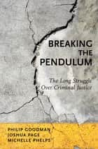 Breaking the Pendulum - The Long Struggle Over Criminal Justice ebook by Philip Goodman, Joshua Page, Michelle Phelps
