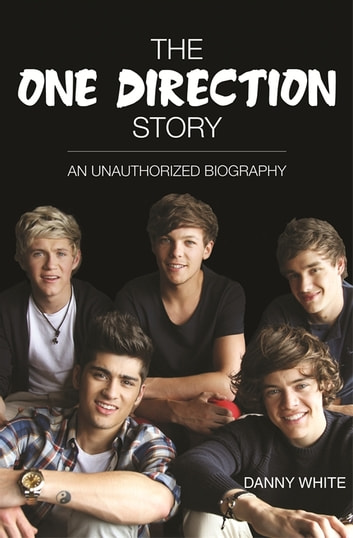 1D - The One Direction Story - An Unauthorized Biography ebook by Danny White