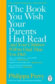 The Book You Wish Your Parents Had Read (and Your Children Will Be Glad That You Did) - THE #1 SUNDAY TIMES BESTSELLER ebook by Philippa Perry