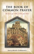 The Book of Common Prayer: The Texts of 1549, 1559, and 1662 - The Texts of 1549, 1559, and 1662 ebook by Brian Cummings