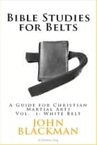 Bible Studies for Belts: A Guide for Christian Martial Arts Vol. 1: White Belt - Christian Martial Arts Ministry Bible Studies, #1 ebook by John Blackman