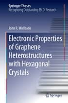 Electronic Properties of Graphene Heterostructures with Hexagonal Crystals ebook by John R. Wallbank