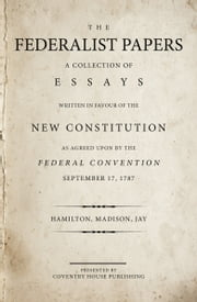 The Federalist Papers - A Collection of Essays Written in Favour of the New Constitution ebook by Alexander Hamilton,James Madison,John Jay