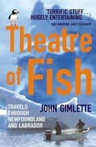 Theatre Of Fish - Travels through Newfoundland and Labrador ebook by John Gimlette