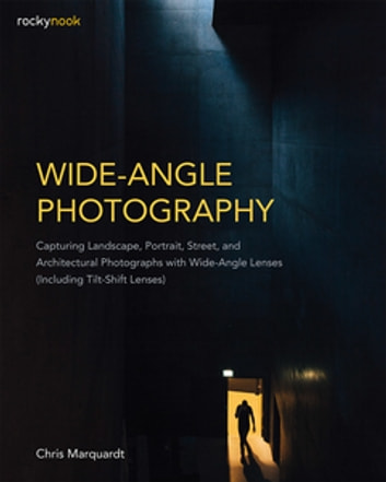 Wide-Angle Photography - Capturing Landscape, Portrait, Street, and Architectural Photographs with Wide-Angle Lenses (Including Tilt-Shift Lenses) ebook by Chris Marquardt
