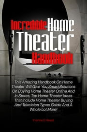 Incredible Home Theater Handbook - This Amazing Handbook On Home Theater Will Give You Smart Solutions On Buying Home Theater Online And In Stores, Top Home Theater Ideas That Include Home Theater Buying And Television Types Guide And A Whole Lot More! ebook by Yvonne D. Reed
