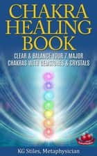 The Chakra Healing Book - Clear & Balance Your 7 Major Chakras with Gemstones & Crystals - Chakra Healing ebook by KG STILES