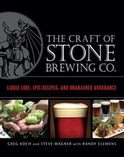 The Craft of Stone Brewing Co. - Liquid Lore, Epic Recipes, and Unabashed Arrogance ebook by Greg Koch,Steve Wagner,Randy Clemens