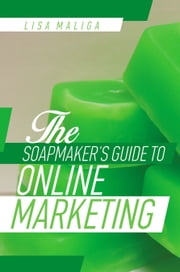 The Soapmaker's Guide to Online Marketing ebook by Lisa Maliga