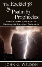 The Ezekiel 38/Psalm 83 Prophecies: Russia, Iran and Muslim Nations in Biblical Prophecy 電子書 by John G. Weldon