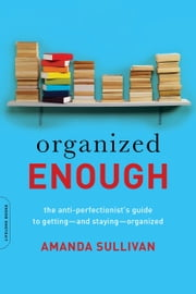 Organized Enough - The Anti-Perfectionist's Guide to Getting--and Staying--Organized ebook by Amanda Sullivan