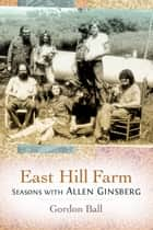 East Hill Farm - Seasons with Allen Ginsberg ebook by Gordon Ball