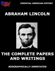 The Complete Papers And Writings Of Abraham Lincoln - Biographically Annotated Edition ebook by Abraham Lincoln