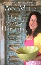 Home Baked Happiness - Recipes and Reflections on Home and Happiness ebook by Ava Miles