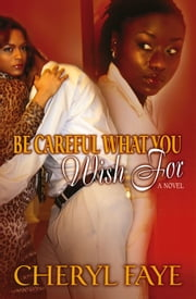 Be Careful What You Wish for - A Novel ebook by Cheryl Faye
