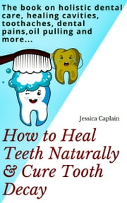 How to Heal Teeth Naturally & Cure Tooth Decay - The book on holistic dental care, healing cavities, toothaches, dental pains, oil pulling and more... ebook by Jessica Caplain
