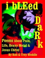 i bLEed DaRk: Poems About Pain, Life, Heavy Metal and Jesus Christ ebook by Rob and Trey Weddle Jr