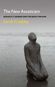 The New Asceticism - Sexuality, Gender and the Quest for God ebook by Professor Sarah Coakley