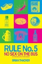 Rule No. 5: No Sex On The Bus. Confessions Of A Tour Leader - Confessions of a tour leader ebook by Brian Thacker