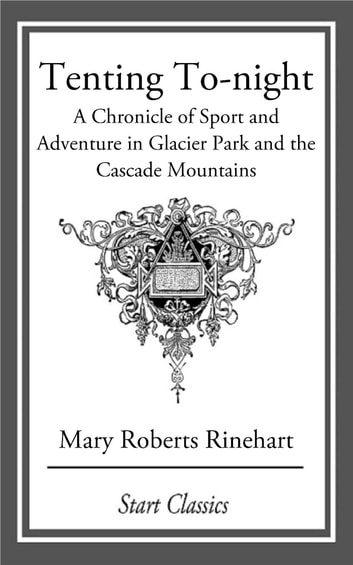 Tenting To-night - A Chronicle of Sport and Adventure in Glacier Park and the Cascade Mountains ebook by Mary Roberts Rinehart