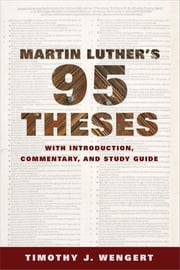Martin Luther's Ninety-Five Theses - With Introduction, Commentary, and Study Guide ebook by Timothy J. Wengert