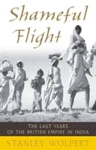 Shameful Flight - The Last Years of the British Empire in India ebook by Stanley Wolpert
