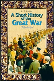 A Short History of the Great War: Illustrated ebook by A. F. Pollard