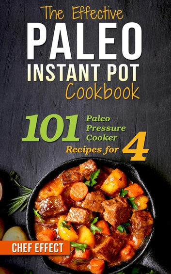 The Effective Paleo Instant Pot Cookbook: 101 Paleo Pressure Cooker Recipes for 4 ebook by Chef Effect