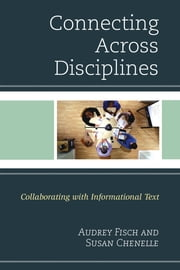 Connecting Across Disciplines - Collaborating with Informational Text ebook by Susan Chenelle, Audrey Fisch