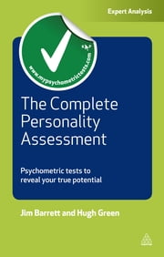 The Complete Personality Assessment - Psychometric Tests to Reveal Your True Potential ebook by Jim Barrett,Hugh Green