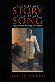 This Is My Story This Is My Song - My Journey to Becoming a Worshipper ebook by Lenelah Maddox