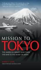 Mission to Tokyo - The American Airmen Who Took the War to the Heart of Japan ebook by Robert F. Dorr