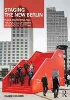 Staging the New Berlin - Place Marketing and the Politics of Urban Reinvention Post-1989 ebook by Claire Colomb
