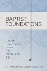 Baptist Foundations - Church Government for an Anti-Institutional Age ebook by Mark Dever,Jonathan Leeman,Andrew M. Davis, Ph.D.,John S. Hammett,Michael A. G. Haykin,Benjamin L Merkle,Thomas R. Schreiner,Dr. Kirk Wellum,Dr. Stephen J. Wellum,Thomas White,Shawn Wright