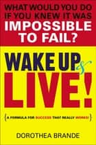 Wake Up and Live! - A Formula for Success That Really Works! ebook by Dorothea Brande