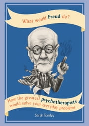 What Would Freud Do? - How the greatest psychotherapists would solve your everyday problems ebook by Sarah Tomley