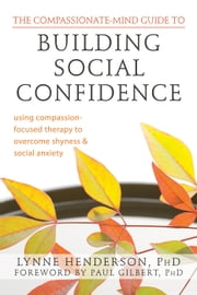 The Compassionate-Mind Guide to Building Social Confidence - Using Compassion-Focused Therapy to Overcome Shyness and Social Anxiety ebook by Lynne Henderson, PhD,Paul Gilbert, PhD