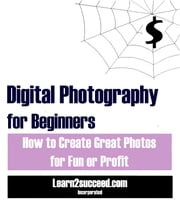 Digital Photography for Beginners - How to Create Great Photos for Fun or Profit ebook by Learn2succeed