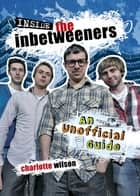 Inside the Inbetweeners: An Unofficial Full-colour Companion ebook by Charlotte Wilson
